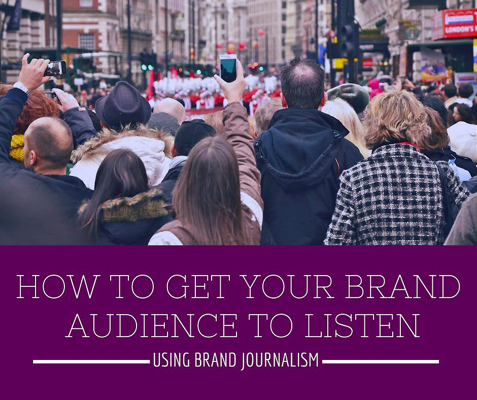 How to get your Brand's Audience to Listen Using Brand Journalism